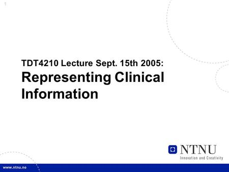 1 TDT4210 Lecture Sept. 15th 2005: Representing Clinical Information.