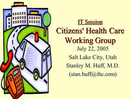 IT Session Citizens' Health Care Working Group July 22, 2005 Salt Lake City, Utah Stanley M. Huff, M.D.