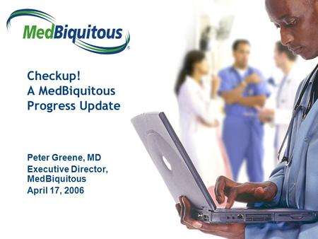 ® Checkup! A MedBiquitous Progress Update Peter Greene, MD Executive Director, MedBiquitous April 17, 2006.