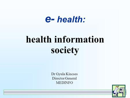 e- health: health information society Dr Gyula Kincses Director General MEDINFO.