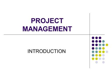 PROJECT MANAGEMENT INTRODUCTION. WHAT IS A PROJECT? Project Management Institute (2002) A Project is: A unique and one time event Has a specific objective.