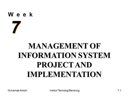 Muhamad AbduhInstitut Teknologi Bandung7.1 W e e k 7 7 MANAGEMENT OF INFORMATION SYSTEM PROJECT AND IMPLEMENTATION.