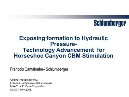 Exposing formation to Hydraulic Pressure- Technology Advancement for Horseshoe Canyon CBM Stimulation Original Presentation by: Francois Cantaloube – Schlumberger.