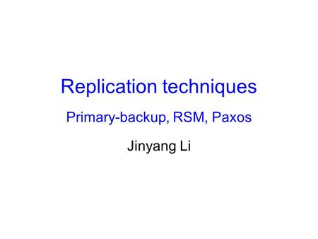 Replication techniques Primary-backup, RSM, Paxos Jinyang Li.