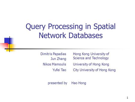 1 Query Processing in Spatial Network Databases presented by Hao Hong Dimitris Papadias Jun Zhang Hong Kong University of Science and Technology Nikos.