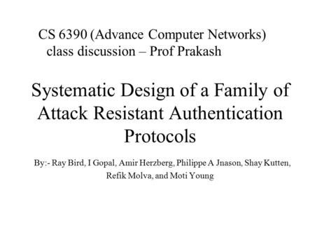 Systematic Design of a Family of Attack Resistant Authentication Protocols By:- Ray Bird, I Gopal, Amir Herzberg, Philippe A Jnason, Shay Kutten, Refik.