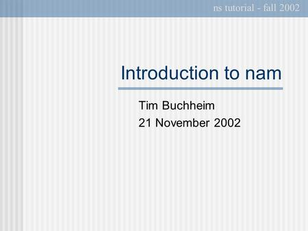 Introduction to nam Tim Buchheim 21 November 2002 ns tutorial - fall 2002.