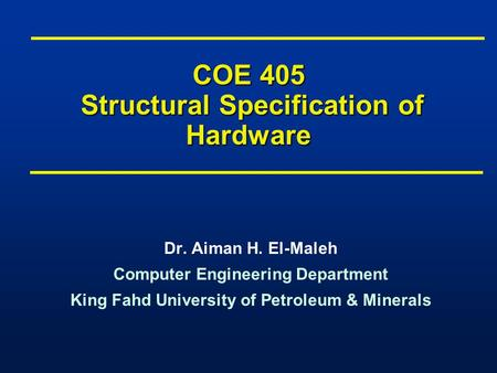 COE 405 Structural Specification of Hardware Dr. Aiman H. El-Maleh Computer Engineering Department King Fahd University of Petroleum & Minerals Dr. Aiman.