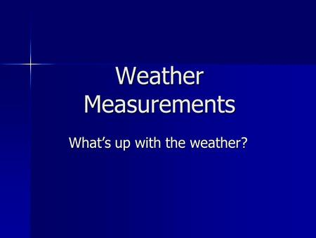 Weather Measurements What's up with the weather?.