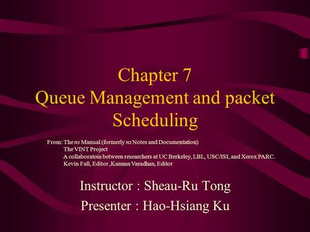 Chapter 7 Queue Management and packet Scheduling Instructor : Sheau-Ru Tong Presenter : Hao-Hsiang Ku From: The ns Manual (formerly ns Notes and Documentation)