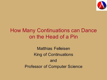 How Many Continuations can Dance on the Head of a Pin Matthias Felleisen King of Continuations and Professor of Computer Science.