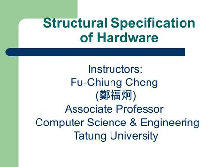 Structural Specification of Hardware Instructors: Fu-Chiung Cheng ( 鄭福炯 ) Associate Professor Computer Science & Engineering Tatung University.