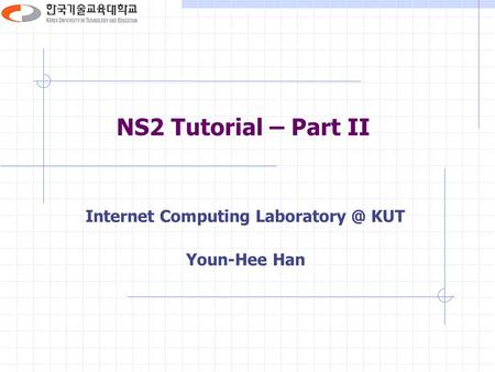 NS2 Tutorial – Part II Internet Computing KUT Youn-Hee Han.