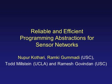 Reliable and Efficient Programming Abstractions for Sensor Networks Nupur Kothari, Ramki Gummadi (USC), Todd Millstein (UCLA) and Ramesh Govindan (USC)