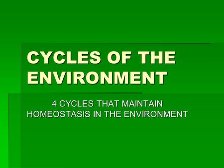 CYCLES OF THE ENVIRONMENT 4 CYCLES THAT MAINTAIN HOMEOSTASIS IN THE ENVIRONMENT.