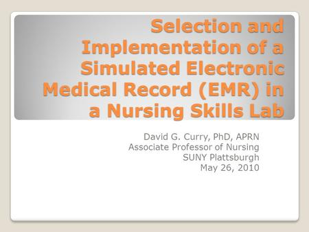Selection and Implementation of a Simulated Electronic Medical Record (EMR) in a Nursing Skills Lab David G. Curry, PhD, APRN Associate Professor of Nursing.