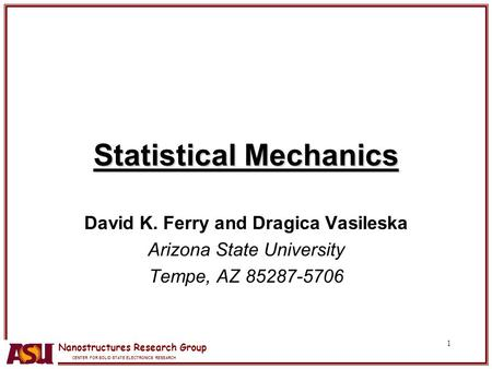 Nanostructures Research Group CENTER FOR SOLID STATE ELECTRONICS RESEARCH 1 Statistical Mechanics David K. Ferry and Dragica Vasileska Arizona State University.