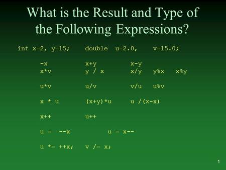 What is the Result and Type of the Following Expressions? int x=2, y=15;double u=2.0,v=15.0; -xx+yx-y x*vy / xx/yy%xx%y u*vu/vv/uu%v x * u(x+y)*uu /(x-x)