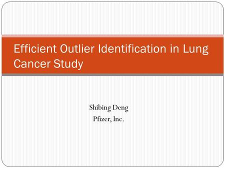 Shibing Deng Pfizer, Inc. Efficient Outlier Identification in Lung Cancer Study.