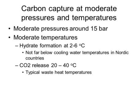 Carbon capture at moderate pressures and temperatures Moderate pressures around 15 bar Moderate temperatures –Hydrate formation at 2-6 o C Not far below.