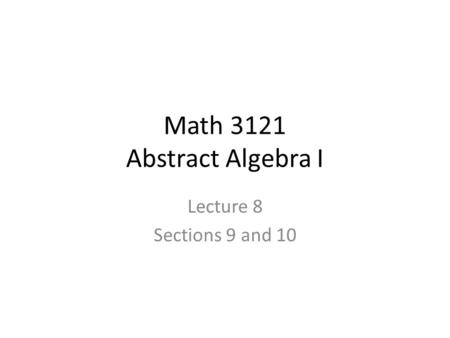 Math 3121 Abstract Algebra I Lecture 8 Sections 9 and 10.