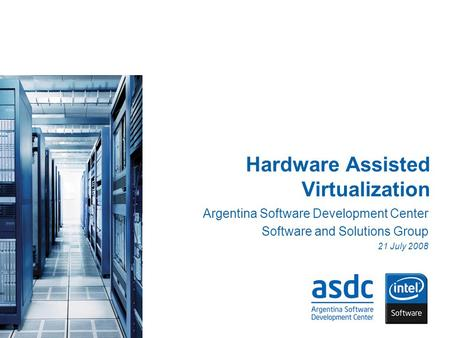 Hardware Assisted Virtualization Argentina Software Development Center Software and Solutions Group 21 July 2008.