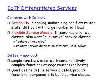 IETF Differentiated Services Concerns with Intserv: r Scalability: signaling, maintaining per-flow router state difficult with large number of flows r.