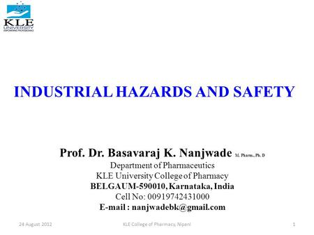 INDUSTRIAL HAZARDS AND SAFETY Prof. Dr. Basavaraj K. Nanjwade M. Pharm., Ph. D Department of Pharmaceutics KLE University College of Pharmacy BELGAUM-590010,