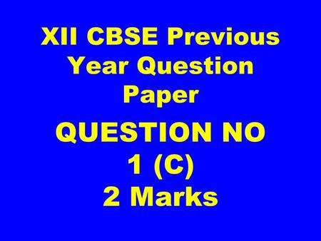 XII CBSE Previous Year Question Paper QUESTION NO 1 (C) 2 Marks.