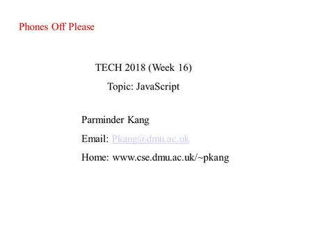 TECH 2018 (Week 16) Topic: JavaScript Parminder Kang   Home:  Phones Off Please.