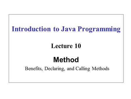 Introduction to Java Programming Lecture 10 Method Benefits, Declaring, and Calling Methods.