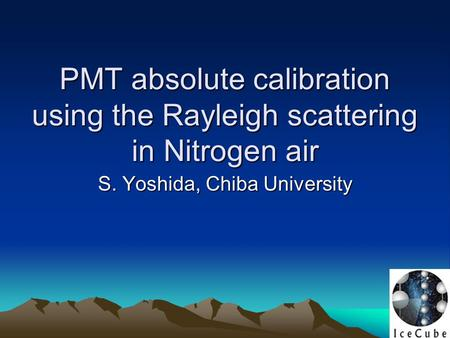 PMT absolute calibration using the Rayleigh scattering in Nitrogen air PMT absolute calibration using the Rayleigh scattering in Nitrogen air S. Yoshida,
