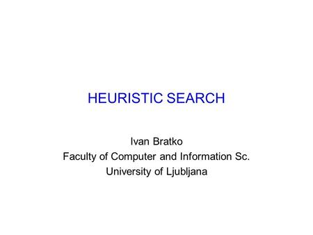 HEURISTIC SEARCH Ivan Bratko Faculty of Computer and Information Sc. University of Ljubljana.