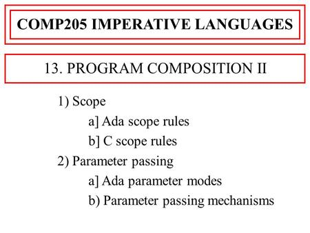 1) Scope a] Ada scope rules b] C scope rules 2) Parameter passing a] Ada parameter modes b) Parameter passing mechanisms COMP205 IMPERATIVE LANGUAGES 13.