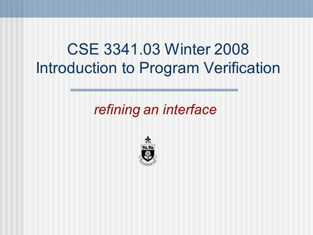CSE 3341.03 Winter 2008 Introduction to Program Verification refining an interface.