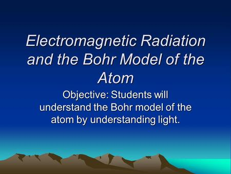 Electromagnetic Radiation and the Bohr Model of the Atom Objective: Students will understand the Bohr model of the atom by understanding light.