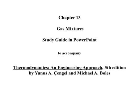 Chapter 13 Gas Mixtures Study Guide in PowerPoint to accompany Thermodynamics: An Engineering Approach, 5th edition by Yunus A. Çengel and Michael.