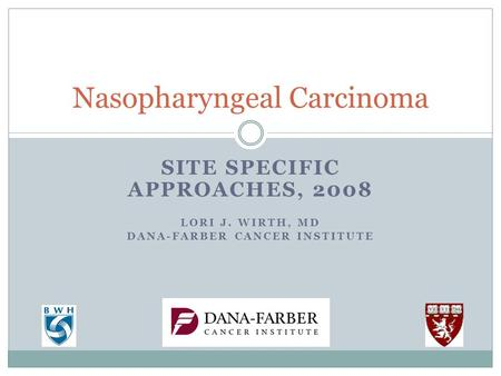 SITE SPECIFIC APPROACHES, 2008 LORI J. WIRTH, MD DANA-FARBER CANCER INSTITUTE Nasopharyngeal Carcinoma.