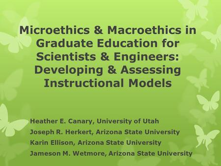 Microethics & Macroethics in Graduate Education for Scientists & Engineers: Developing & Assessing Instructional Models Heather E. Canary, University of.