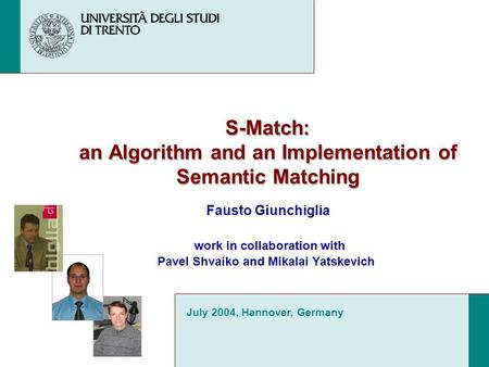 S-Match: an Algorithm and an Implementation of Semantic Matching Fausto Giunchiglia July 2004, Hannover, Germany work in collaboration with Pavel Shvaiko.
