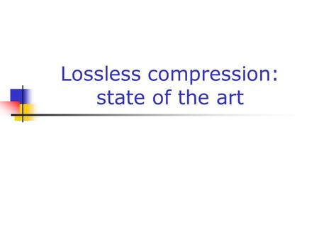 Lossless compression: state of the art. Gabriele Monfardini - Corso di Basi di Dati Multimediali a.a. 2004-20052 Many more variants In our lessons we've.
