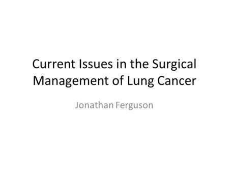Current Issues in the Surgical Management of Lung Cancer Jonathan Ferguson.