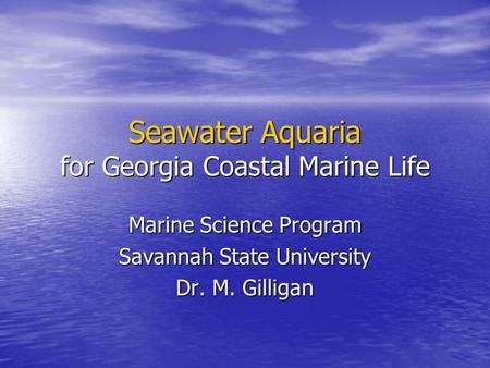 Seawater Aquaria for Georgia Coastal Marine Life Marine Science Program Savannah State University Dr. M. Gilligan.
