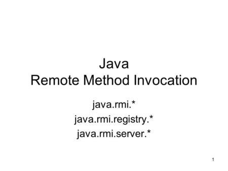 1 Java Remote Method Invocation java.rmi.* java.rmi.registry.* java.rmi.server.*