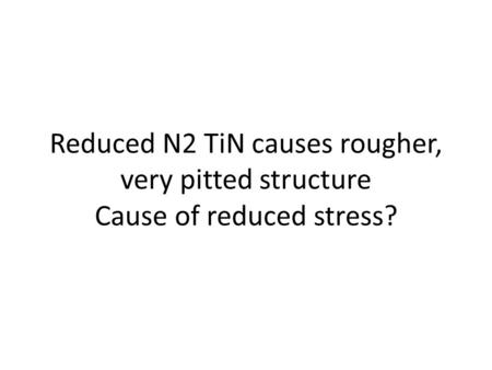 Reduced N2 TiN causes rougher, very pitted structure Cause of reduced stress?