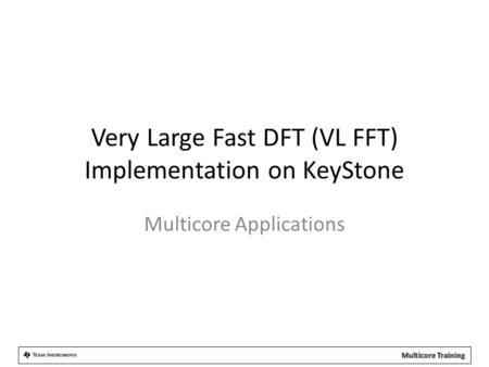 Very Large Fast DFT (VL FFT) Implementation on KeyStone Multicore Applications.