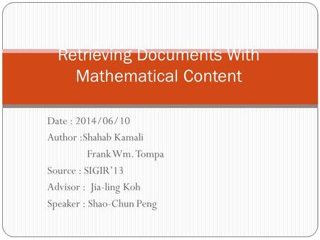 Date : 2014/06/10 Author :Shahab Kamali Frank Wm. Tompa Source : SIGIR'13 Advisor : Jia-ling Koh Speaker : Shao-Chun Peng Retrieving Documents With Mathematical.
