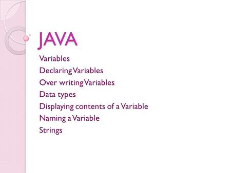 JAVA Variables Declaring Variables Over writing Variables Data types Displaying contents of a Variable Naming a Variable Strings.