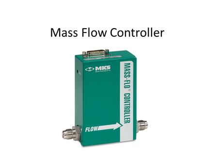 Mass Flow Controller. Function Delivers user specified flow rate of gas. Flow rate is mass flow rate (i.e. number of molecules per sec Mol/sec), not volume.