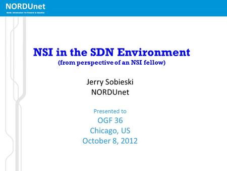 NORDUnet Nordic infrastructure for Research & Education NSI in the SDN Environment (from perspective of an NSI fellow) Jerry Sobieski NORDUnet Presented.